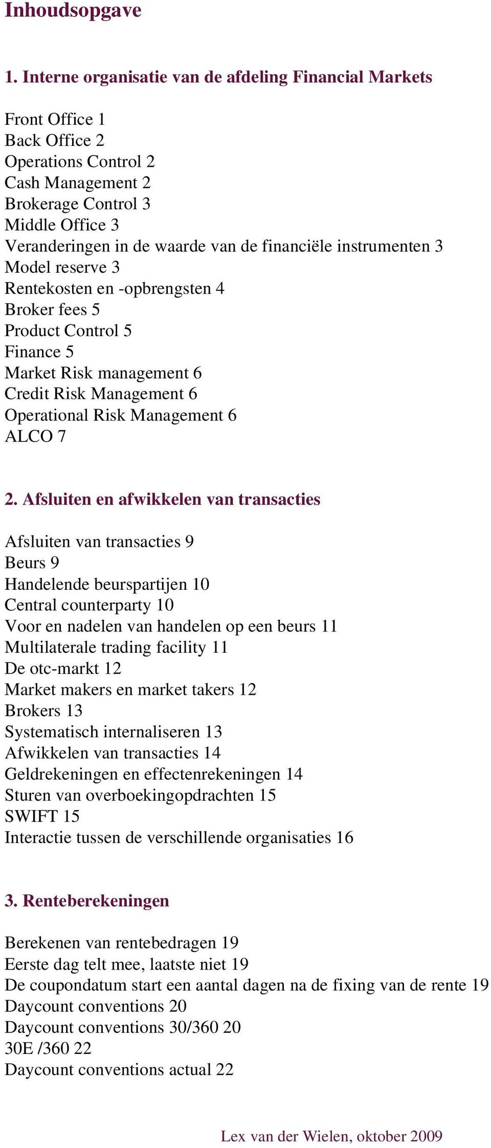 financiële instrumenten 3 Model reserve 3 Rentekosten en -opbrengsten 4 Broker fees 5 Product Control 5 Finance 5 Market Risk management 6 Credit Risk Management 6 Operational Risk Management 6 ALCO