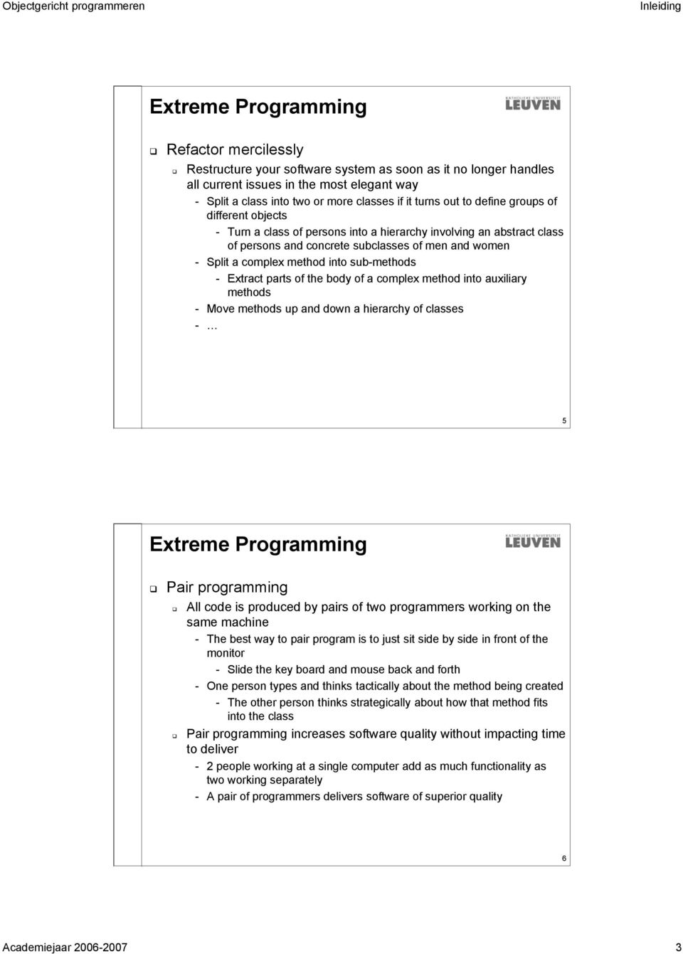 into sub-methods - Extract parts of the body of a complex method into auxiliary methods - Move methods up and down a hierarchy of classes - 5 Extreme Programming Pair programming All code is produced