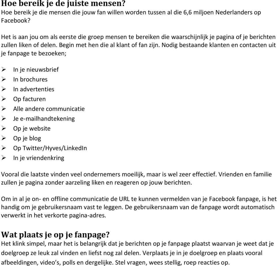 Nodig bestaande klanten en contacten uit je fanpage te bezoeken; In je nieuwsbrief In brochures In advertenties Op facturen Alle andere communicatie Je e-mailhandtekening Op je website Op je blog Op