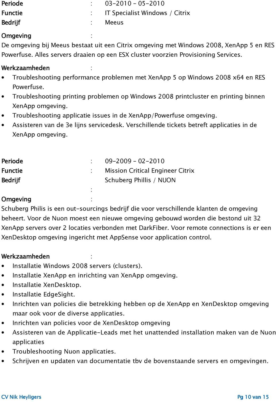 Troubleshooting printing problemen op Windows 2008 printcluster en printing binnen XenApp omgeving. Troubleshooting applicatie issues in de XenApp/Powerfuse omgeving.