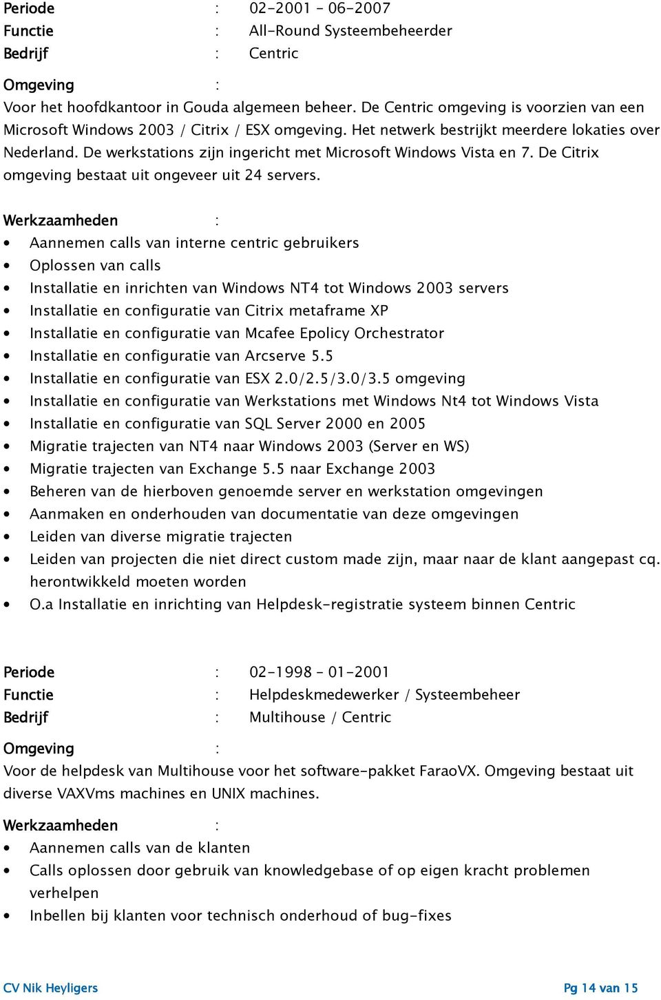 Aannemen calls van interne centric gebruikers Oplossen van calls Installatie en inrichten van Windows NT4 tot Windows 2003 servers Installatie en configuratie van Citrix metaframe XP Installatie en