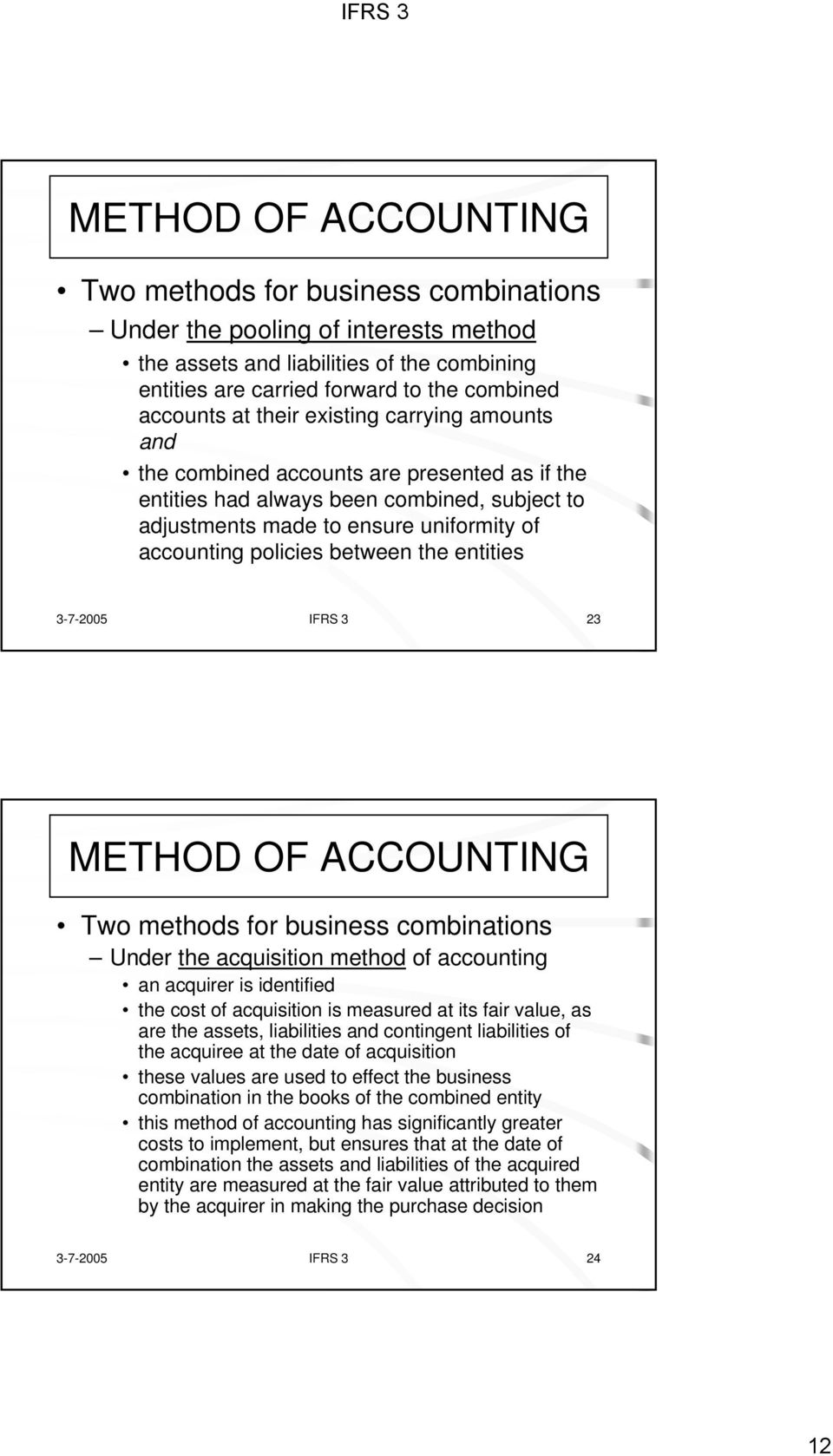 3-7-2005 IFRS 3 23 Two methods for business combinations Under the acquisition method of accounting an acquirer is identified the cost of acquisition is measured at its fair value, as are the assets,