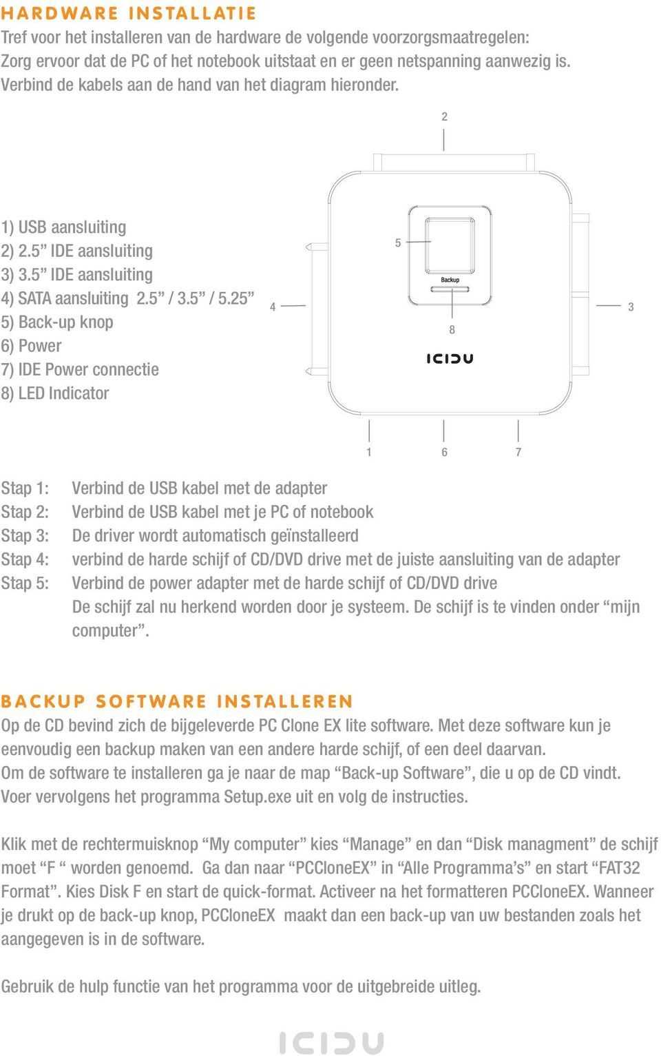 25 5) Back-up knop 6) Power 7) IDE Power connectie 8) LED Indicator 4 5 8 3 1 6 7 Stap 1: Stap 2: Stap 3: Stap 4: Stap 5: Verbind de USB kabel met de adapter Verbind de USB kabel met je PC of