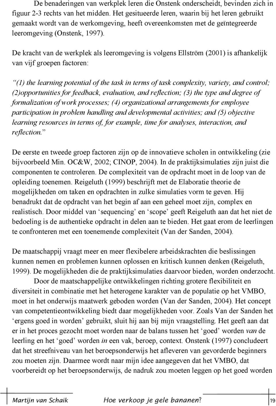 De kracht van de werkplek als leeromgeving is volgens Ellström (2001) is afhankelijk van vijf groepen factoren: (1) the learning potential of the task in terms of task complexity, variety, and