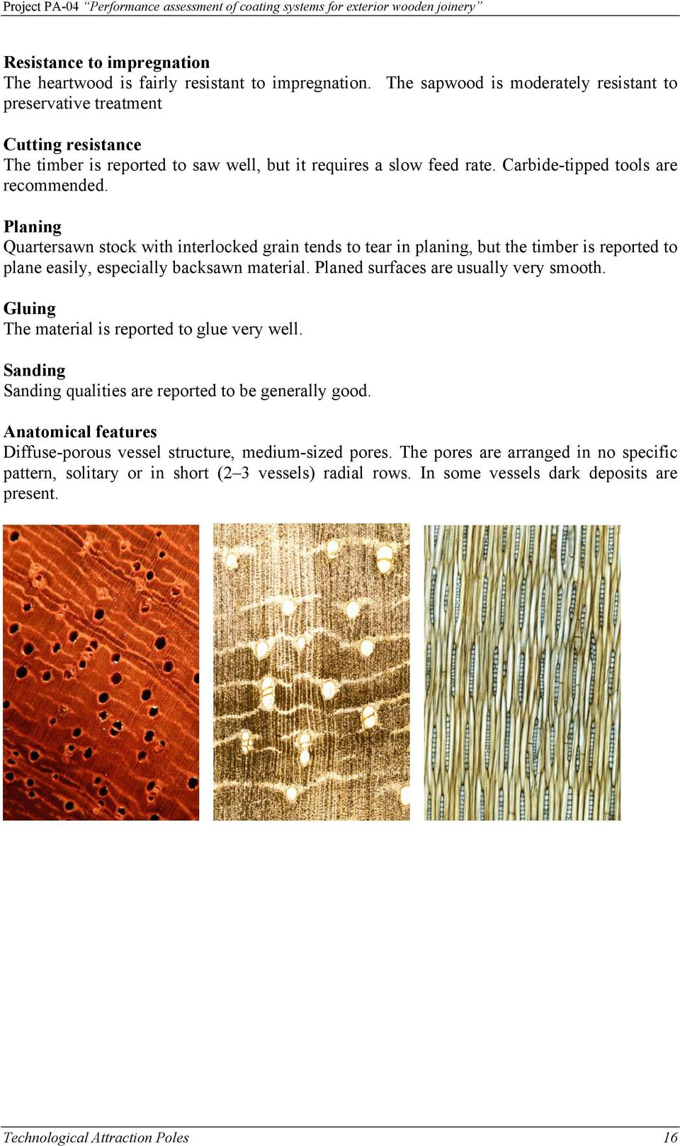 Planing Quartersawn stock with interlocked grain tends to tear in planing, but the timber is reported to plane easily, especially backsawn material. Planed surfaces are usually very smooth.