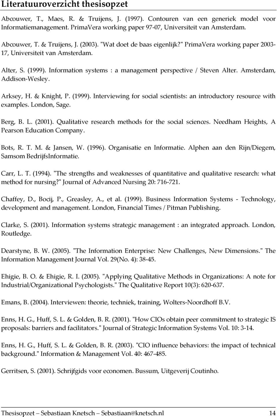 Information systems : a management perspective / Steven Alter. Amsterdam, Addison Wesley. Arksey, H. & Knight, P. (1999). Interviewing for social scientists: an introductory resource with examples.