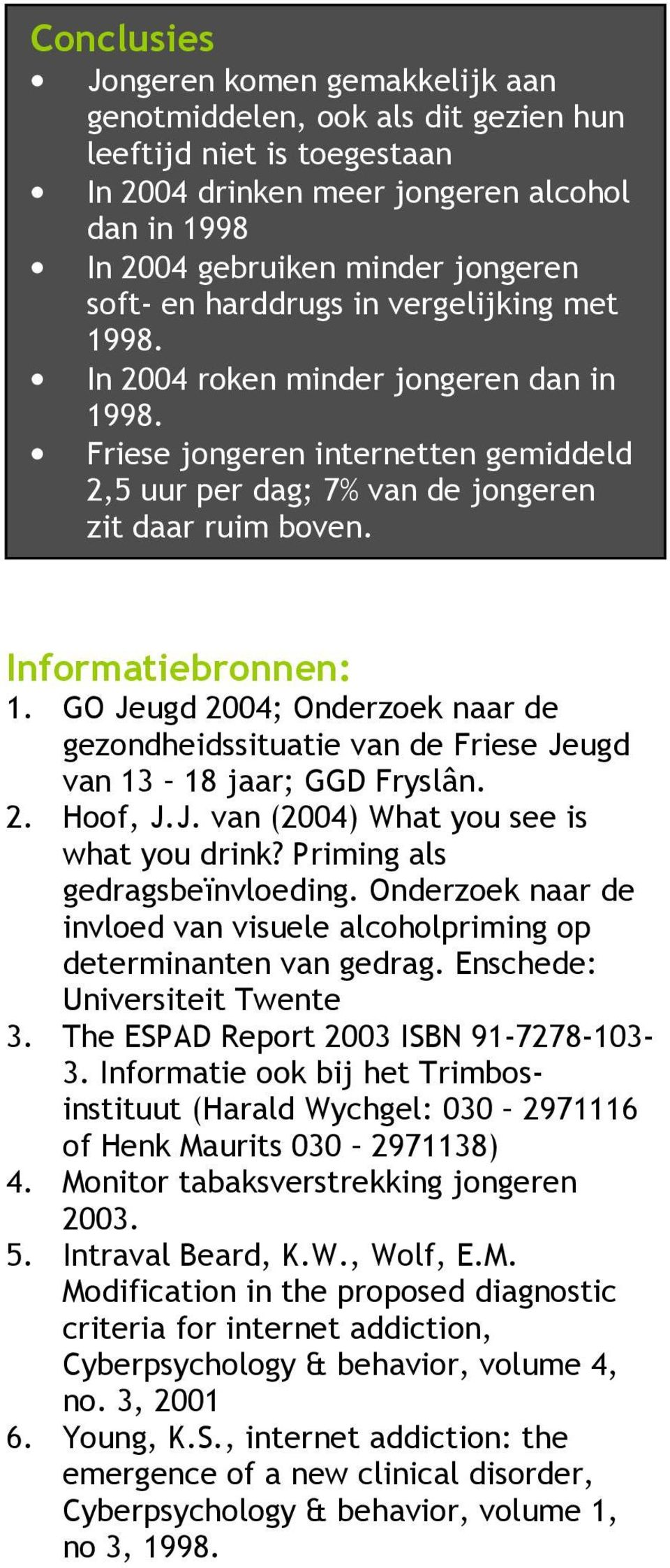 GO Jeugd 2004; Onderzoek naar de gezondheidssituatie van de Friese Jeugd van 13 18 jaar; GGD Fryslân. 2. Hoof, J.J. van (2004) What you see is what you drink? Priming als gedragsbeïnvloeding.