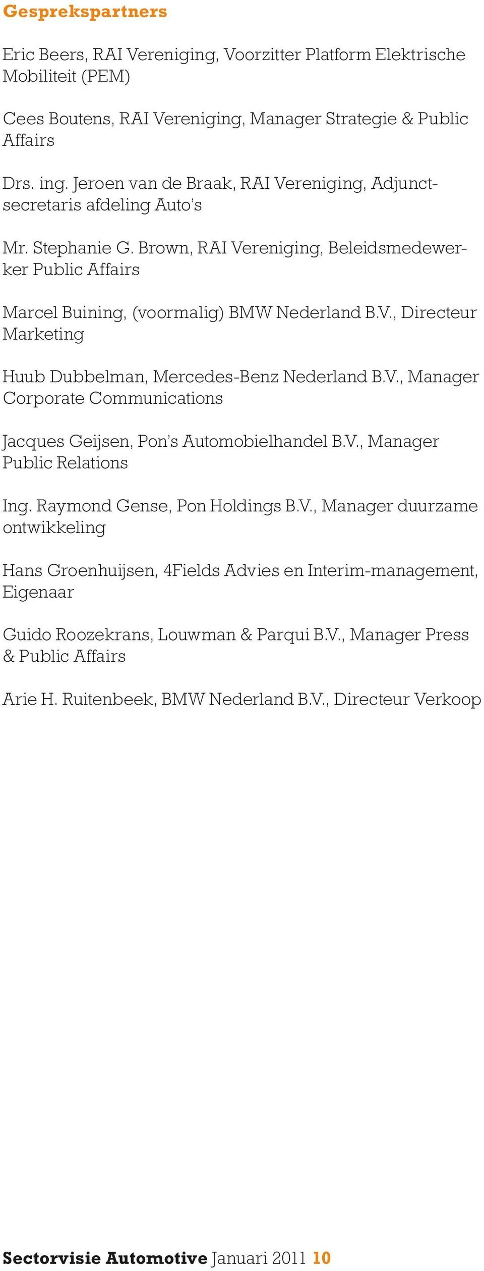 V., Manager Corporate Communications Jacques Geijsen, Pon s Automobielhandel B.V., Manager Public Relations Ing. Raymond Gense, Pon Holdings B.V., Manager duurzame ontwikkeling Hans Groenhuijsen, 4Fields Advies en Interim-management, Eigenaar Guido Roozekrans, Louwman & Parqui B.