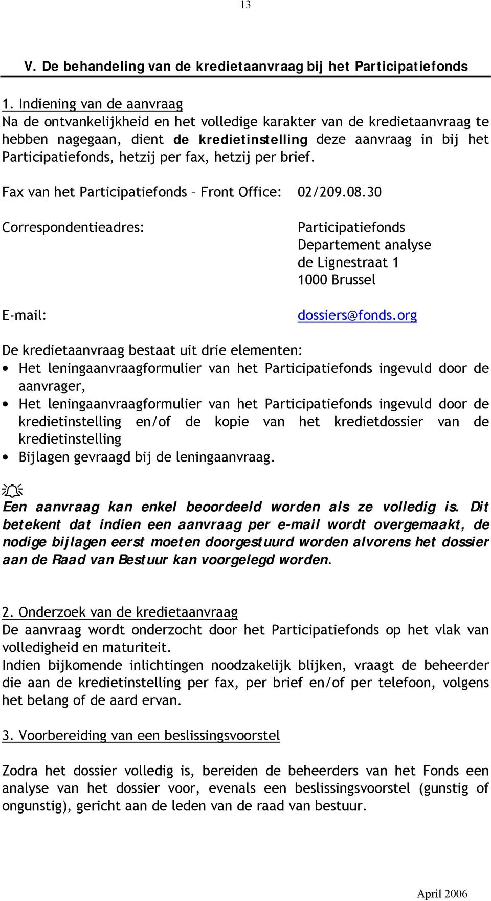 fax, hetzij per brief. Fax van het Participatiefonds Front Office: 02/209.08.30 Correspondentieadres: E-mail: Participatiefonds Departement analyse de Lignestraat 1 1000 Brussel dossiers@fonds.