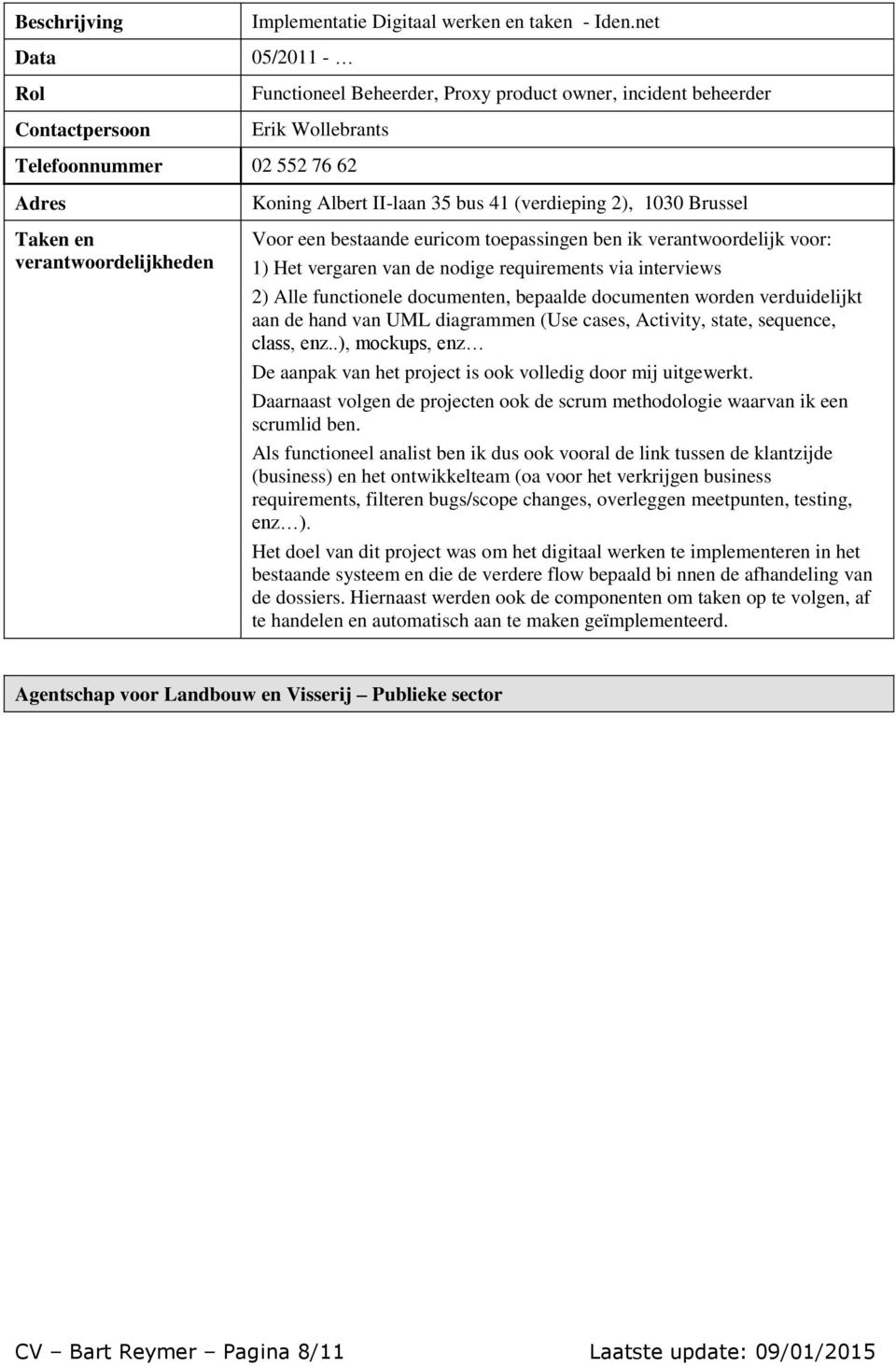 vergaren van de nodige requirements via interviews 2) Alle functionele documenten, bepaalde documenten worden verduidelijkt aan de hand van UML diagrammen (Use cases, Activity, state, sequence,