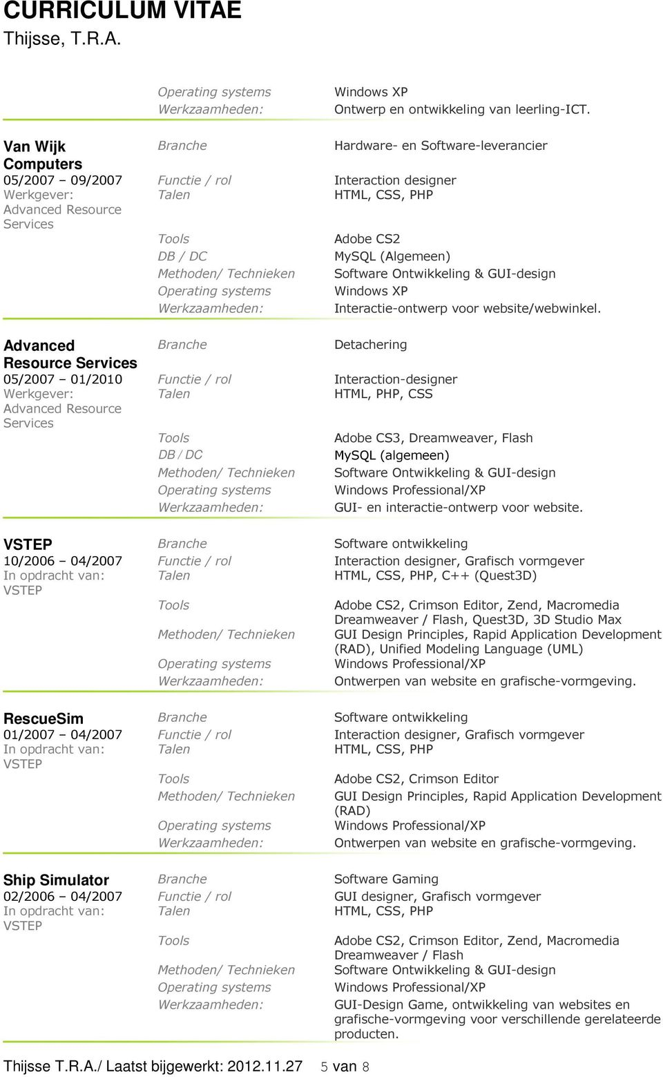 Advanced Detachering Resource Services 05/2007 01/2010 Functie / rol Interaction-designer HTML, PHP, CSS Advanced Resource Services Adobe CS3, Dreamweaver, Flash MySQL (algemeen) GUI- en