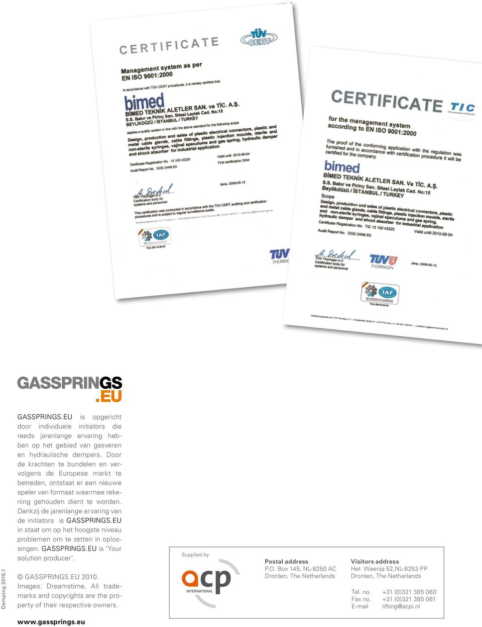 Dankzij de jarenlange ervaring van de initiators is GASSPRINGS.EU in staat om op het hoogste niveau problemen om te zetten in oplossingen. GASSPRINGS.EU is Your solution producer. GASSPRINGS.EU 2010.