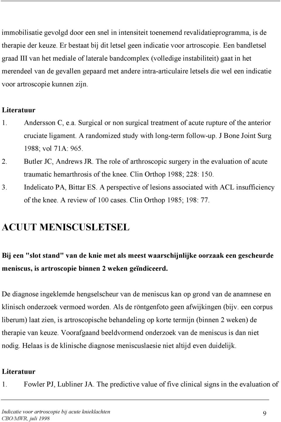 voor artroscopie kunnen zijn. 1. Andersson C, e.a. Surgical or non surgical treatment of acute rupture of the anterior cruciate ligament. A randomized study with long-term follow-up.