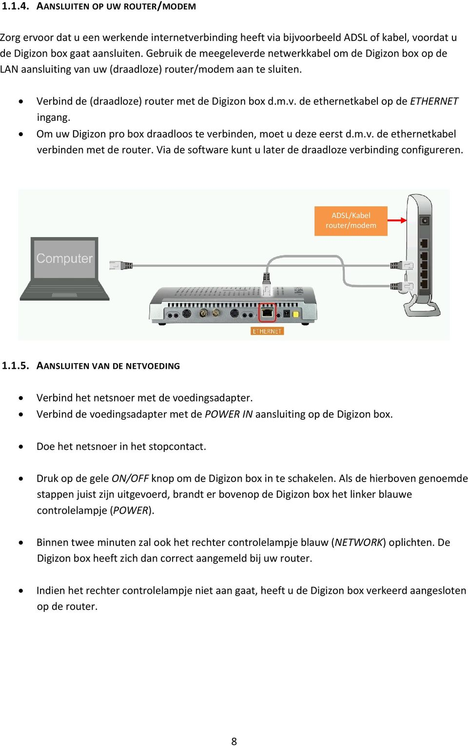 Om uw Digizon pro box draadloos te verbinden, moet u deze eerst d.m.v. de ethernetkabel verbinden met de router. Via de software kunt u later de draadloze verbinding configureren.