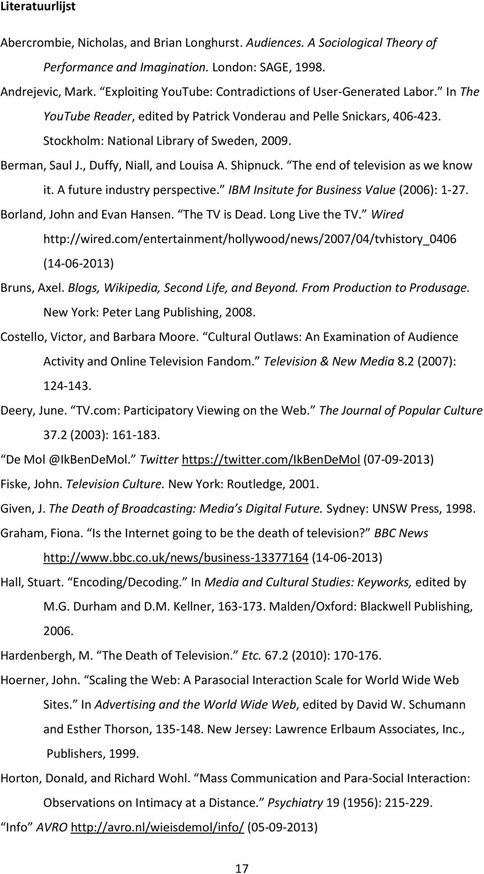 , Duffy, Niall, and Louisa A. Shipnuck. The end of television as we know it. A future industry perspective. IBM Insitute for Business Value (2006): 1-27. Borland, John and Evan Hansen. The TV is Dead.