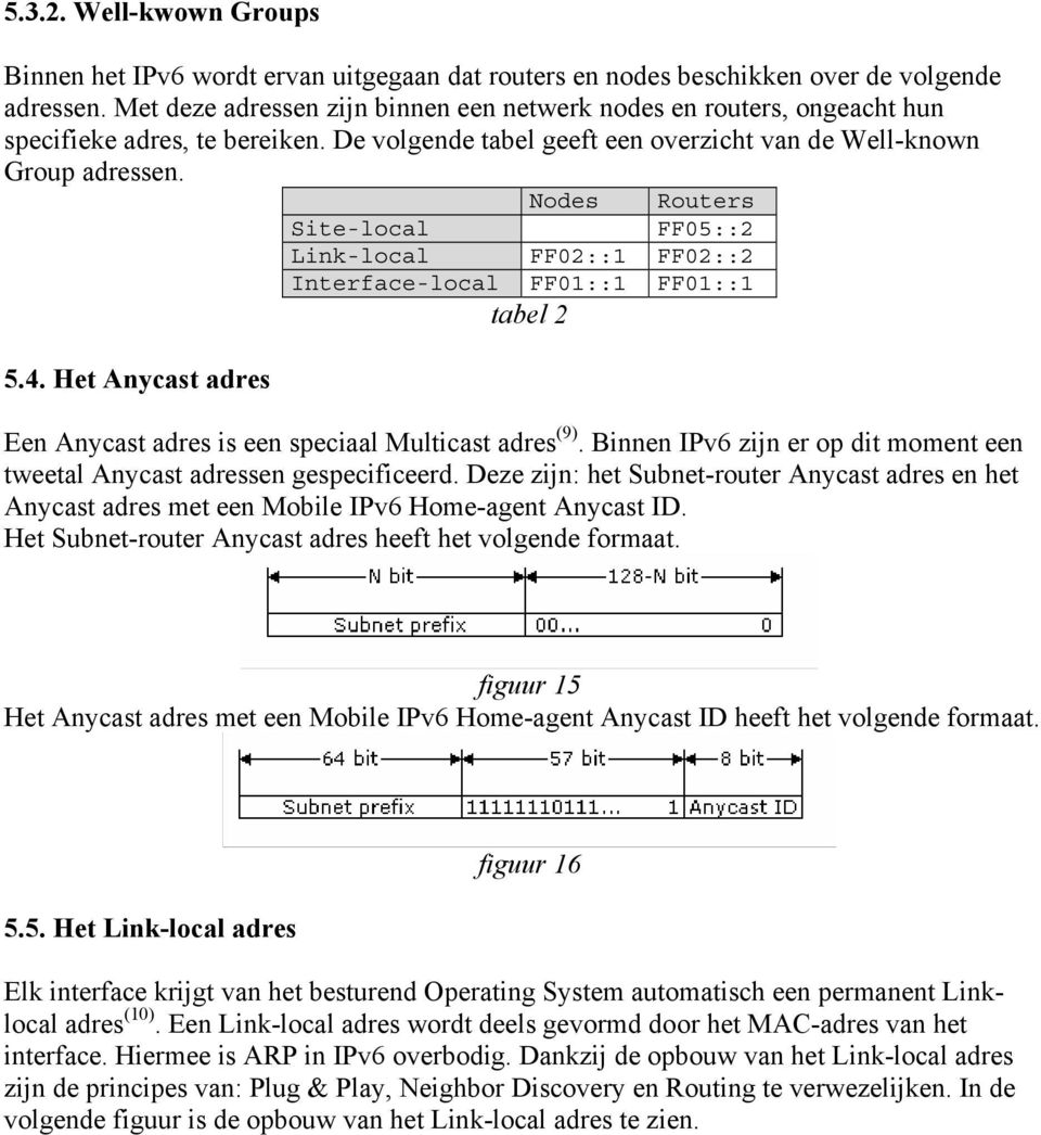 Nodes Routers Site-local FF05::2 Link-local FF02::1 FF02::2 Interface-local FF01::1 FF01::1 tabel 2 5.4. Het Anycast adres Een Anycast adres is een speciaal Multicast adres (9).