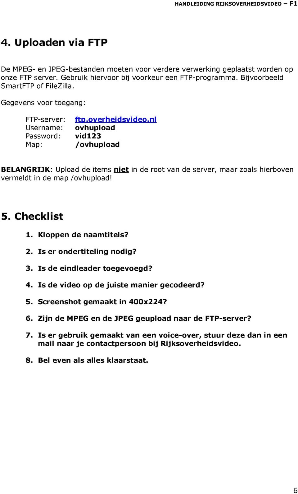 nl Username: ovhupload Password: vid123 Map: /ovhupload BELANGRIJK: Upload de items niet in de root van de server, maar zoals hierboven vermeldt in de map /ovhupload! 5. Checklist 1.