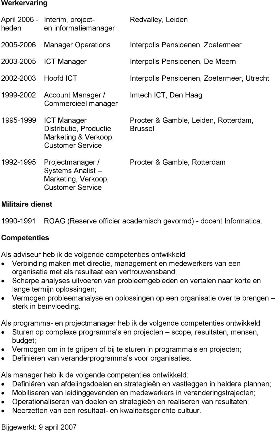 Distributie, Productie Brussel Marketing & Verkoop, Customer Service 1992-1995 Projectmanager / Procter & Gamble, Rotterdam Systems Analist Marketing, Verkoop, Customer Service Militaire dienst