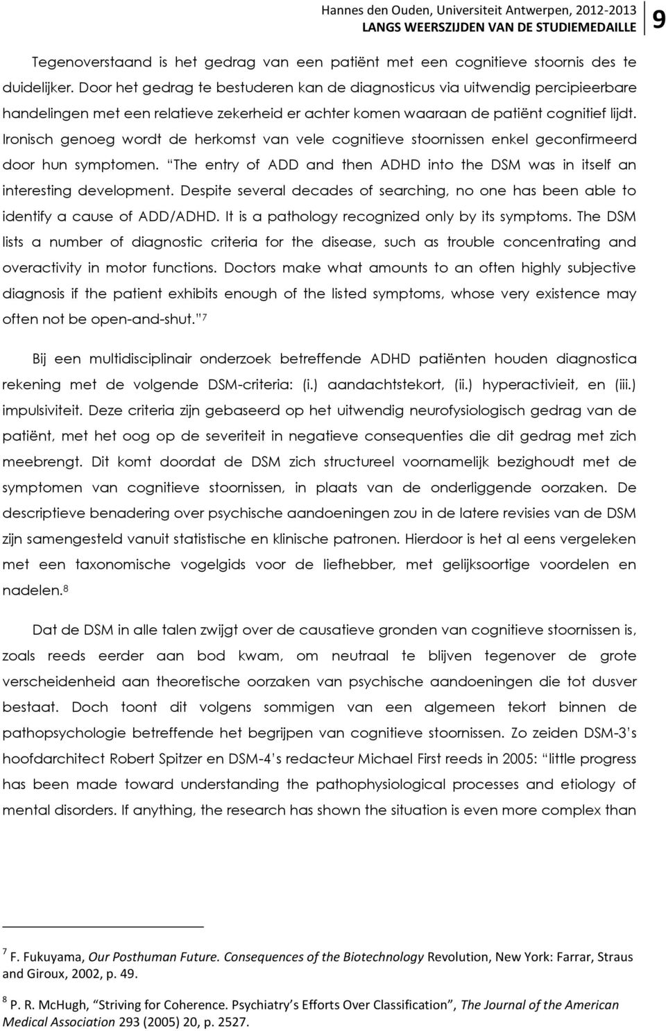 Ironisch genoeg wordt de herkomst van vele cognitieve stoornissen enkel geconfirmeerd door hun symptomen. The entry of ADD and then ADHD into the DSM was in itself an interesting development.
