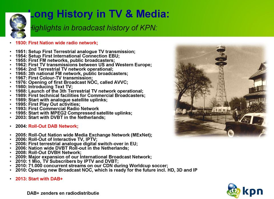 public broadcasters; 1967: First Colour-TV transmission; 1976: Opening of first Broadcast NOC, called AVVC; 1980: Introducing Text TV; 1988: Launch of the 3th Terrestrial TV network operational;
