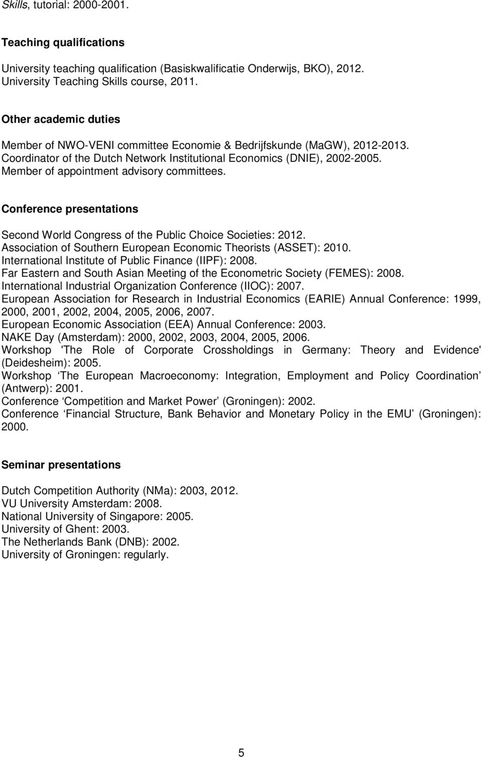 Member of appointment advisory committees. Conference presentations Second World Congress of the Public Choice Societies: 2012. Association of Southern European Economic Theorists (ASSET): 2010.