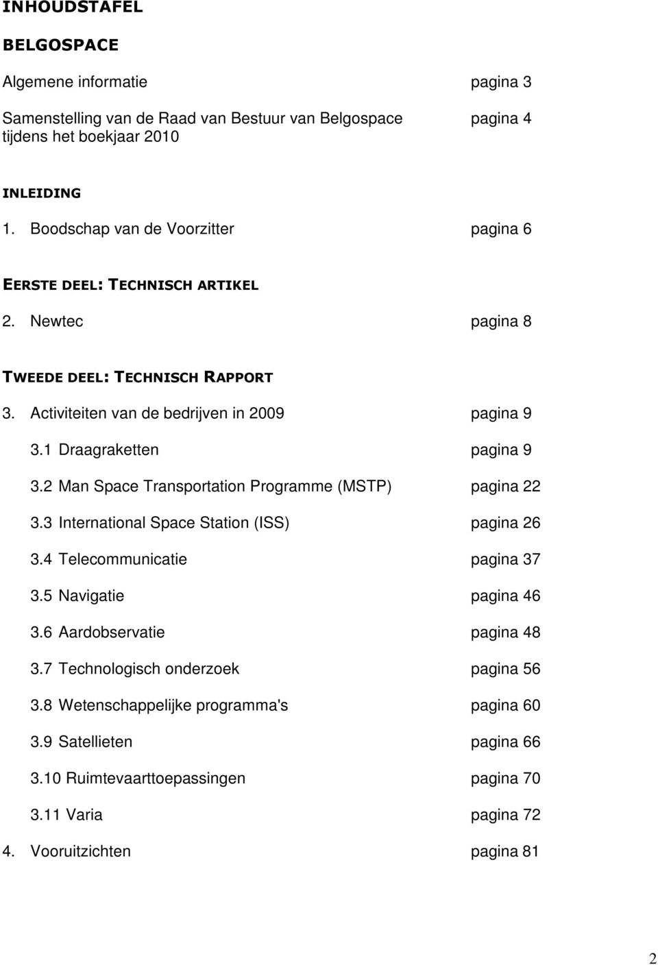 1 Draagraketten pagina 9 3.2 Man Space Transportation Programme (MSTP) pagina 22 3.3 International Space Station (ISS) pagina 26 3.4 Telecommunicatie pagina 37 3.