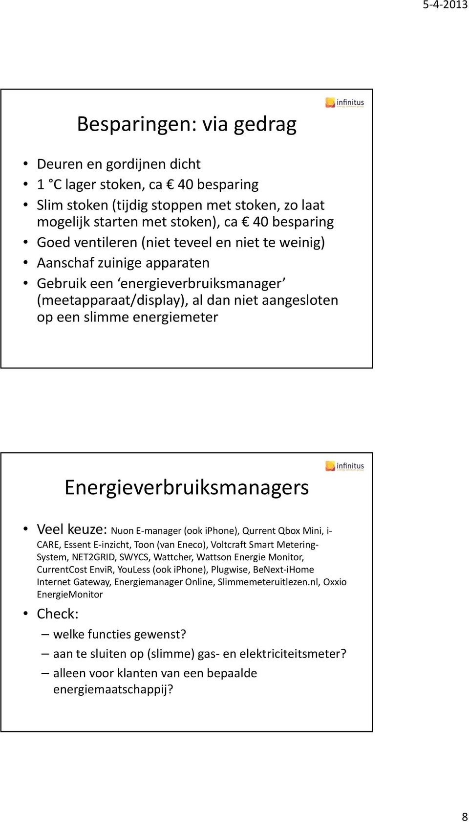 keuze: Nuon E manager (ook iphone), Qurrent Qbox Mini, i CARE, Essent E inzicht, Toon (van Eneco), Voltcraft Smart Metering System, NET2GRID, SWYCS, Wattcher, Wattson Energie Monitor, CurrentCost