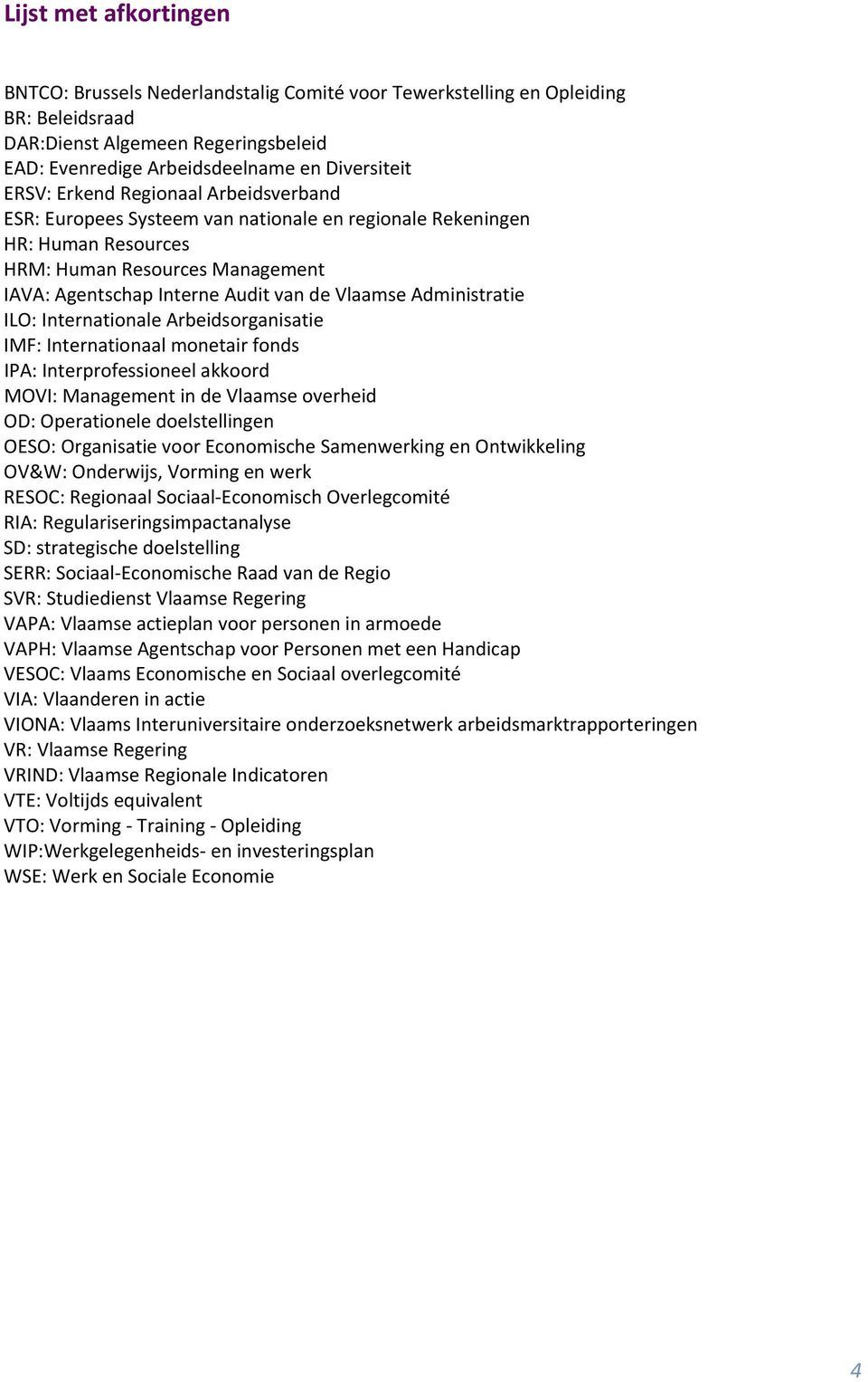 Administratie ILO: Internationale Arbeidsorganisatie IMF: Internationaal monetair fonds IPA: Interprofessioneel akkoord MOVI: Management in de Vlaamse overheid OD: Operationele doelstellingen OESO: