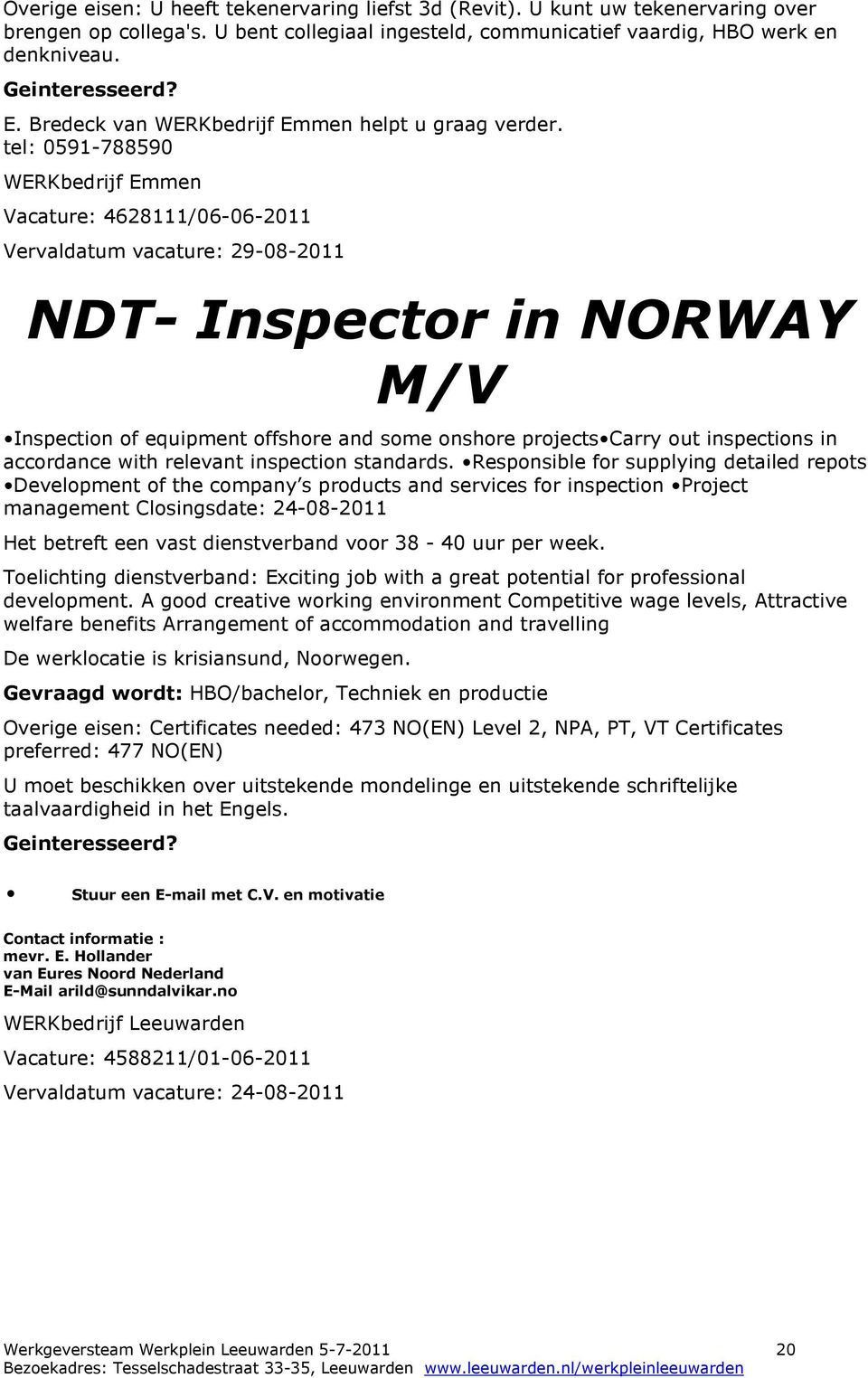 tel: 0591-788590 WERKbedrijf Emmen Vacature: 4628111/06-06-2011 Vervaldatum vacature: 29-08-2011 NDT- Inspector in NORWAY Inspection of equipment offshore and some onshore projects Carry out