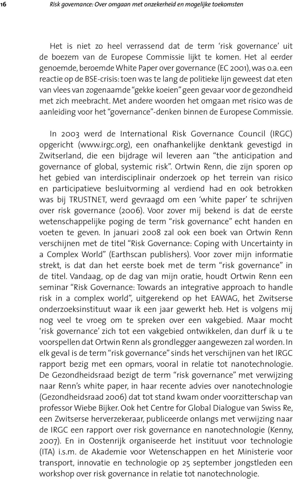 Met andere woorden het omgaan met risico was de aanleiding voor het governance -denken binnen de Europese Commissie. In 2003 werd de International Risk Governance Council (IRGC) opgericht (www.irgc.
