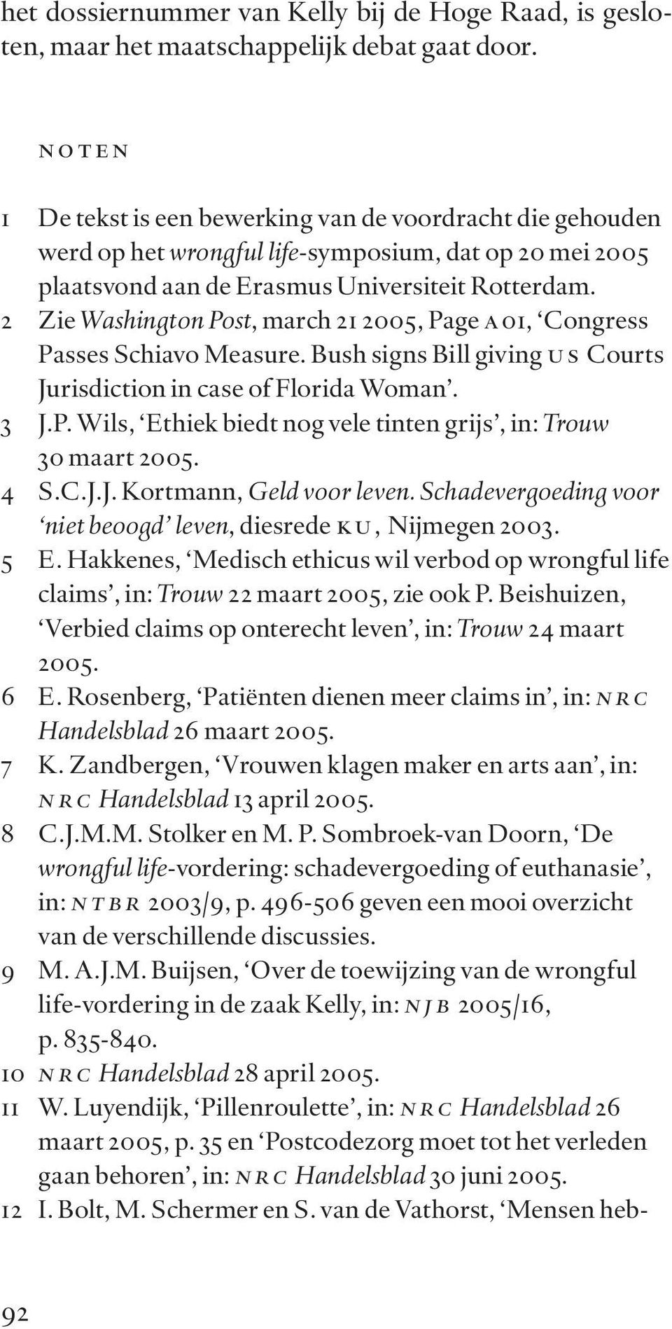 2 Zie Washington Post, march 21 2005, Page a 01, Congress Passes Schiavo Measure. Bush signs Bill giving u s Courts Jurisdiction in case of Florida Woman. 3 J.P. Wils, Ethiek biedt nog vele tinten grijs, in: Trouw 30 maart 2005.