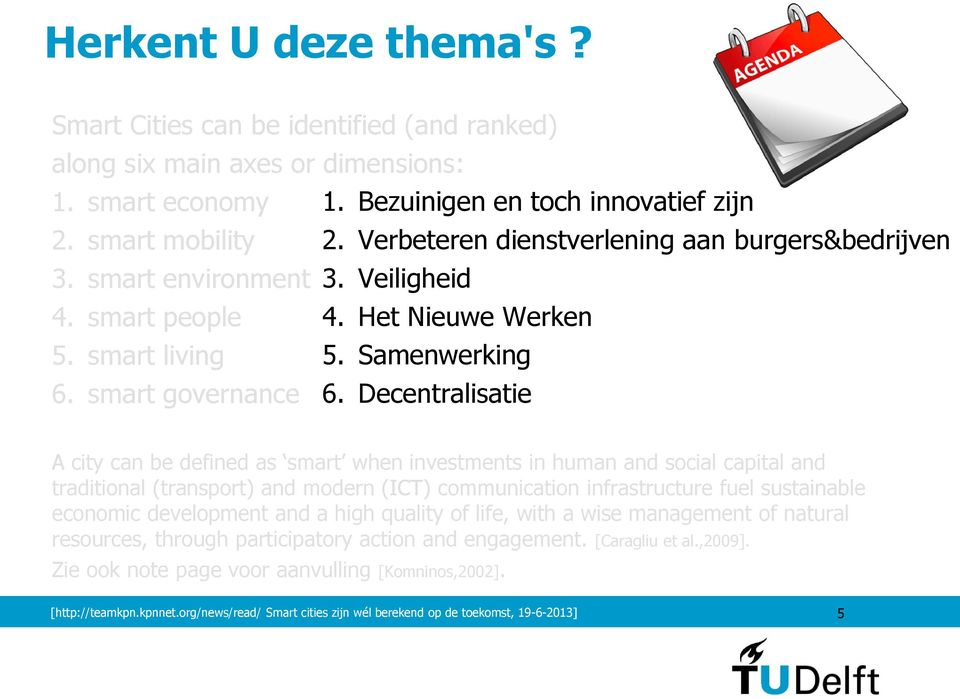 Decentralisatie A city can be defined as smart when investments in human and social capital and traditional (transport) and modern (ICT) communication infrastructure fuel sustainable economic