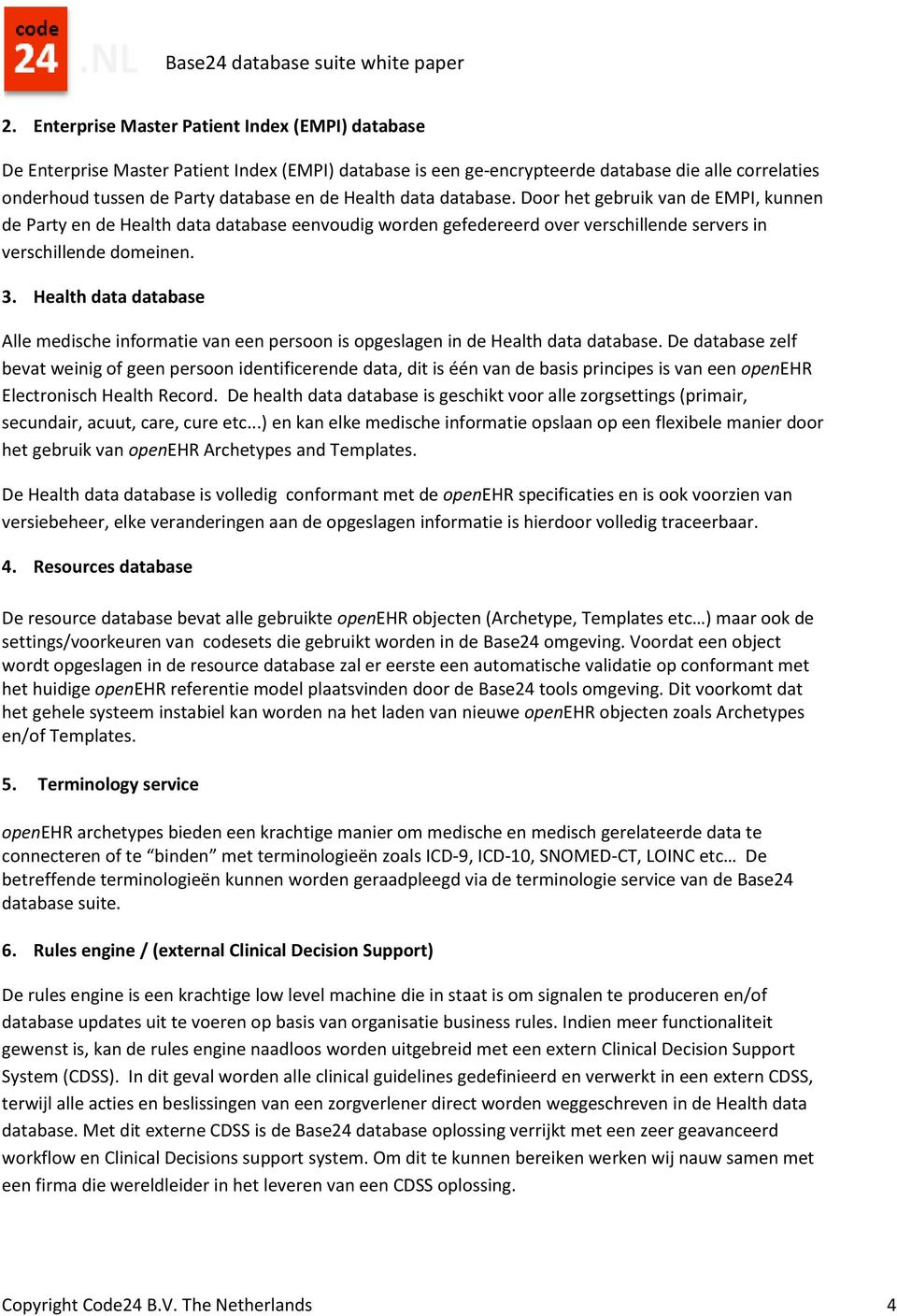 Health data database Alle medische informatie van een persoon is opgeslagen in de Health data database.