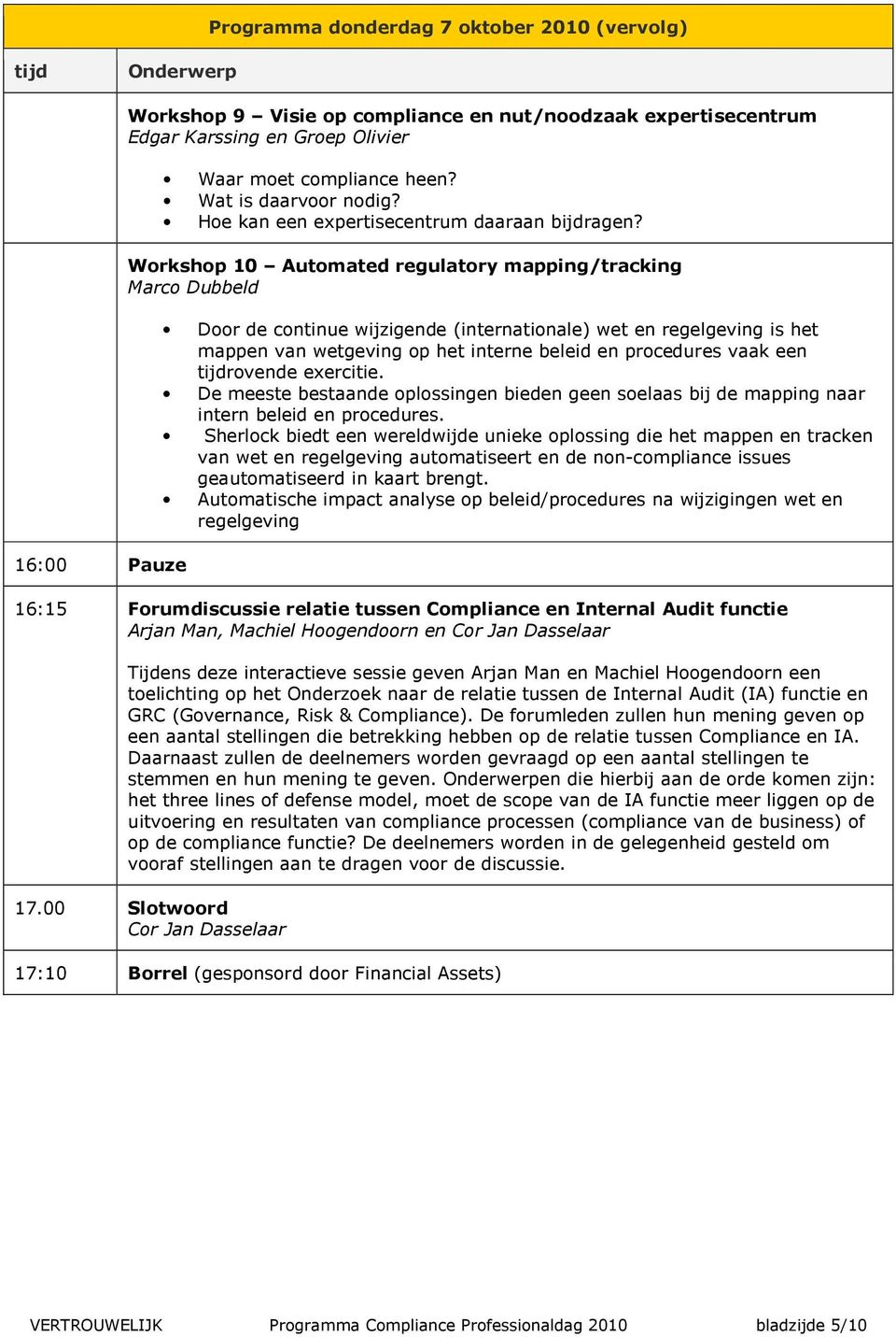 Workshop 10 Automated regulatory mapping/tracking Marco Dubbeld Door de continue wijzigende (internationale) wet en regelgeving is het mappen van wetgeving op het interne beleid en procedures vaak