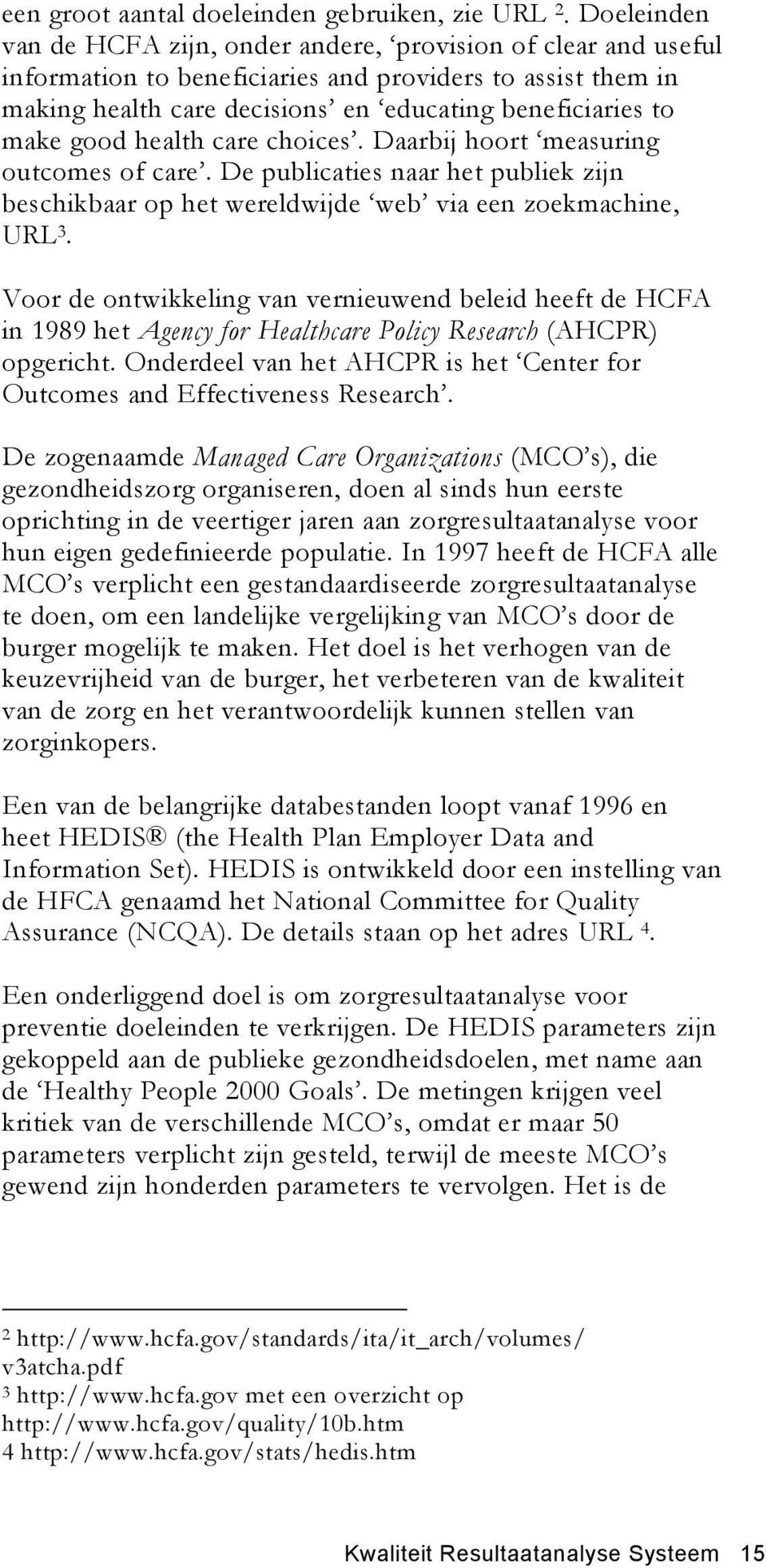 good health care choices. Daarbij hoort measuring outcomes of care. De publicaties naar het publiek zijn beschikbaar op het wereldwijde web via een zoekmachine, URL 3.