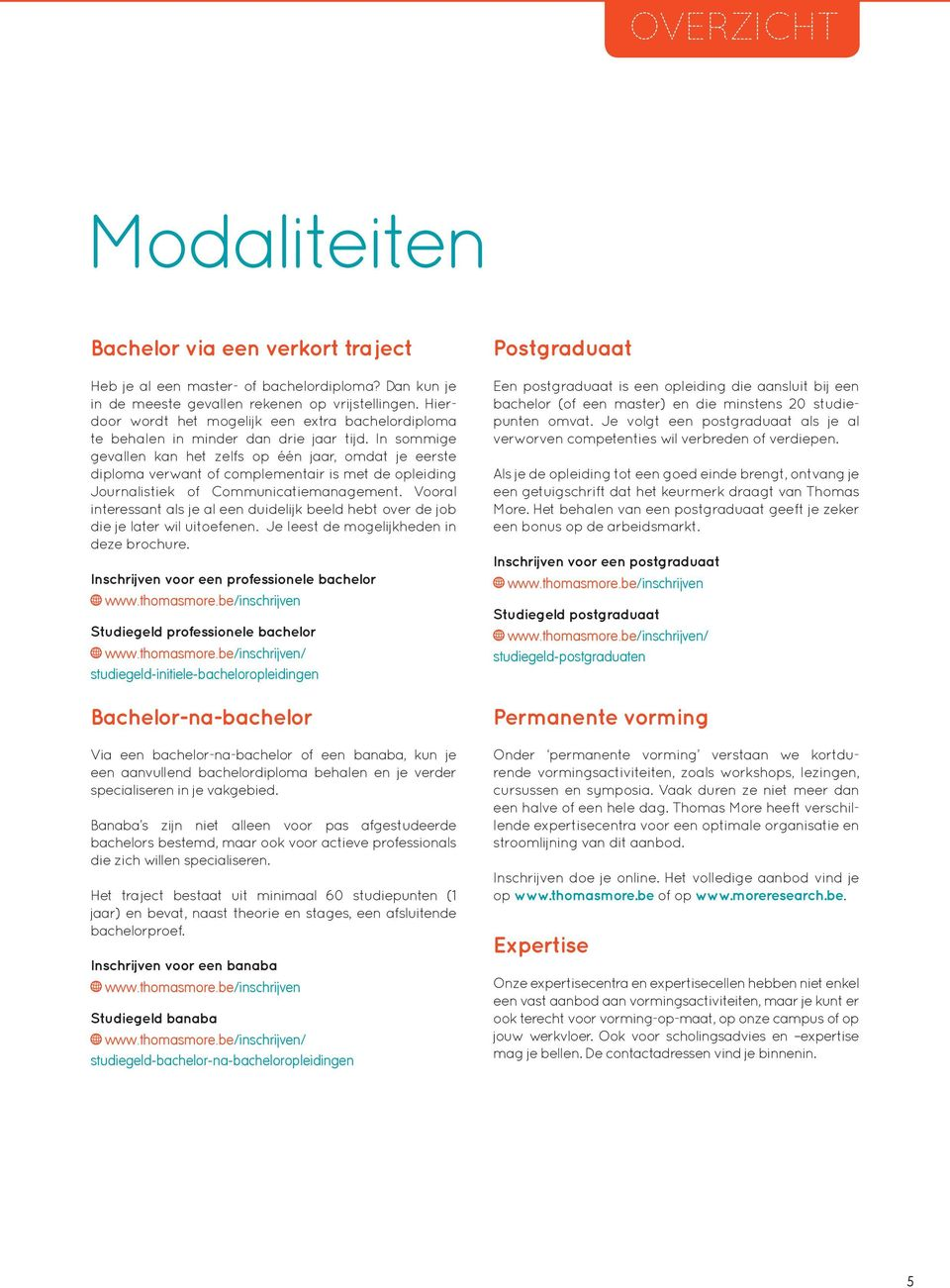 In sommige gevallen kan het zelfs op één jaar, omdat je eerste diploma verwant of complementair is met de opleiding Journalistiek of Communicatiemanagement.