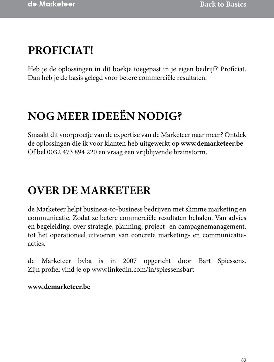 be Of bel 0032 473 894 220 en vraag een vrijblijvende brainstorm. OVER DE MARKETEER de Marketeer helpt business-to-business bedrijven met slimme marketing en communicatie.