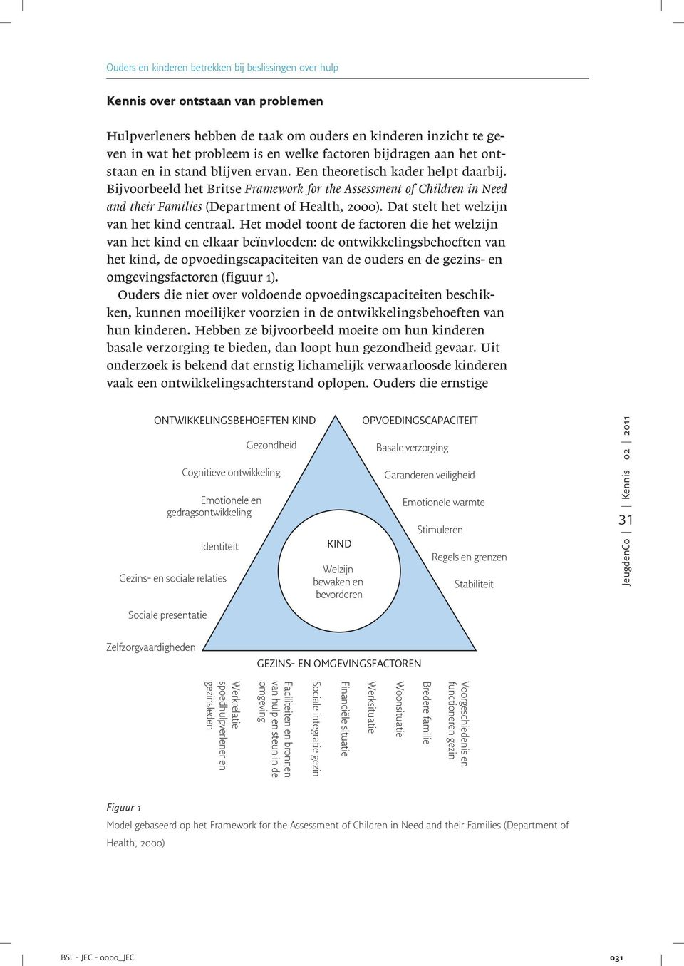 Bijvoorbeeld het Britse Framework for the Assessment of Children in Need and their Families (Department of Health, 2000). Dat stelt het welzijn van het kind centraal.