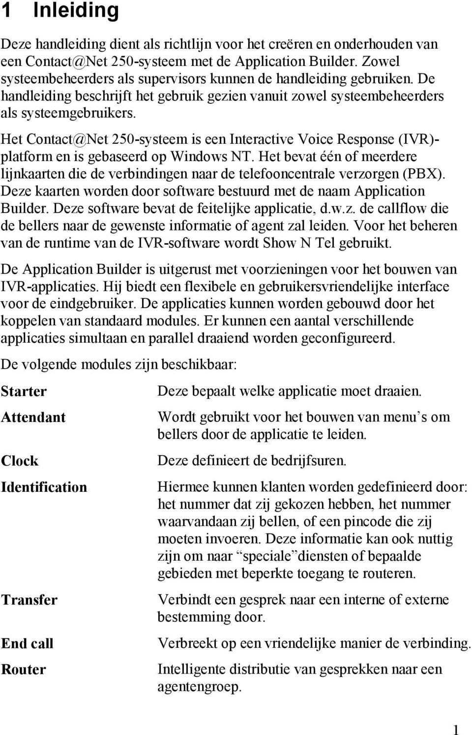 Het Contact@Net 250-systeem is een Interactive Voice Response (IVR)- platform en is gebaseerd op Windows NT.