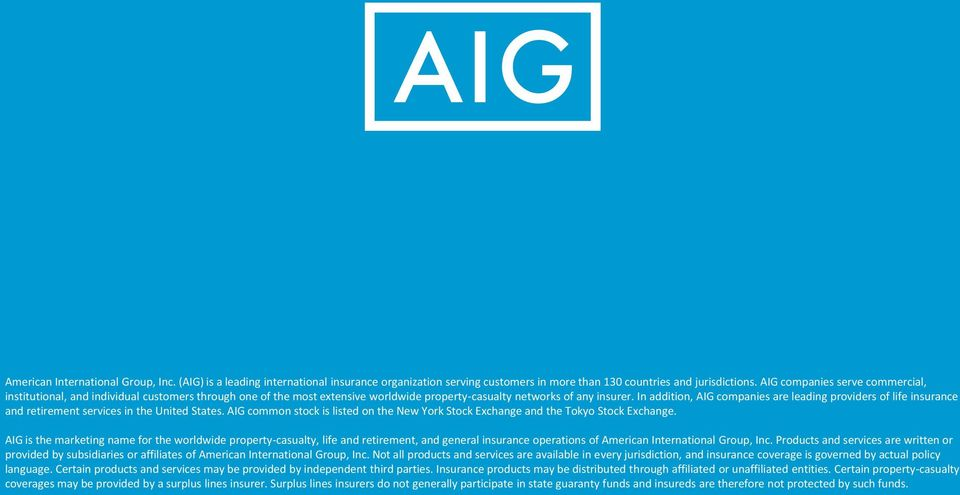 In addition, AIG companies are leading providers of life insurance and retirement services in the United States. AIG common stock is listed on the New York Stock Exchange and the Tokyo Stock Exchange.