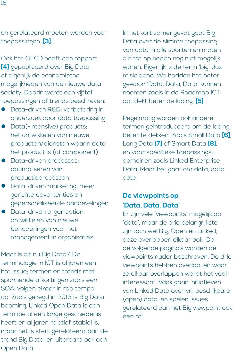 waarin data het product is (of component) Data-driven processes: optimaliseren van productieprocessen Data-driven marketing: meer gerichte advertenties en gepersonaliseerde aanbevelingen Data-driven