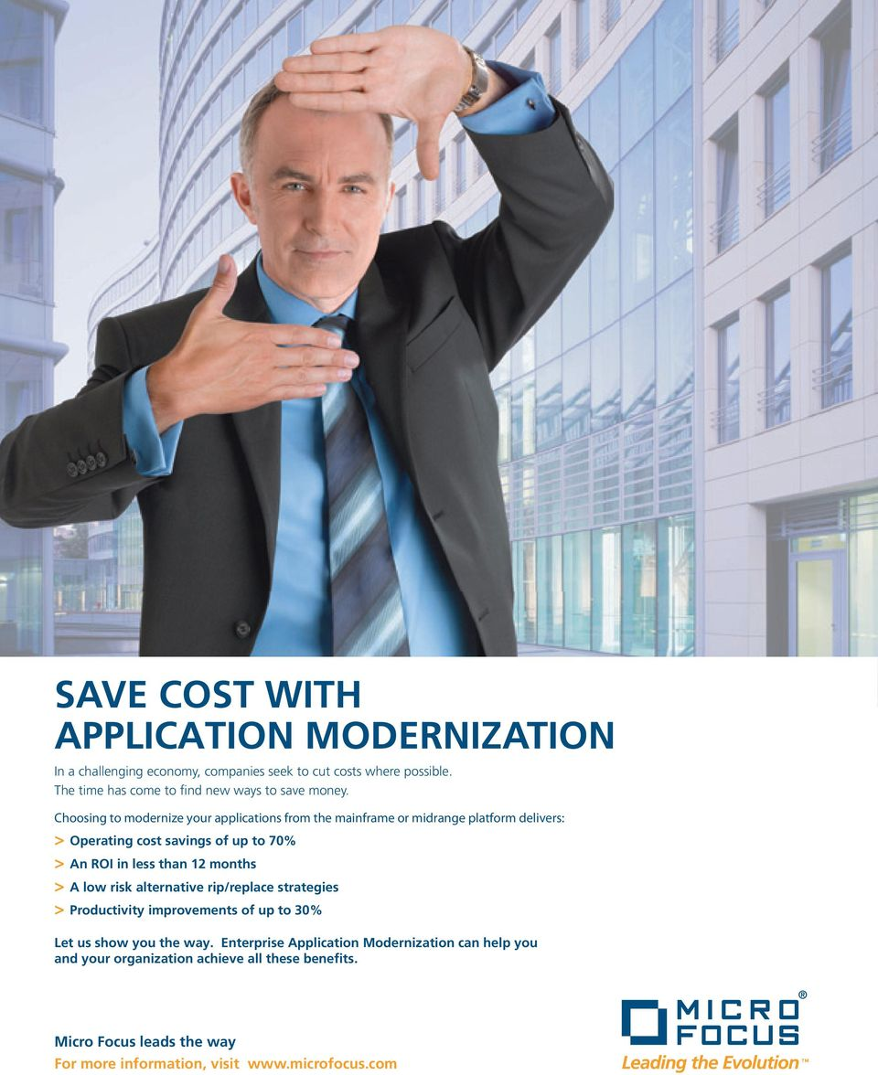 Choosing to modernize your applications from the mainframe or midrange platform delivers: > Operating cost savings of up to 70% > An ROI in less than