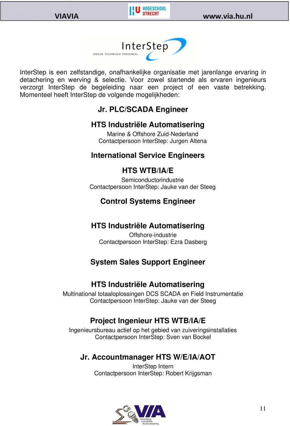 PLC/SCADA Engineer HTS Industriële Automatisering Marine & Offshore Zuid-Nederland Contactpersoon InterStep: Jurgen Altena International Service Engineers HTS WTB/IA/E Semiconductorindustrie