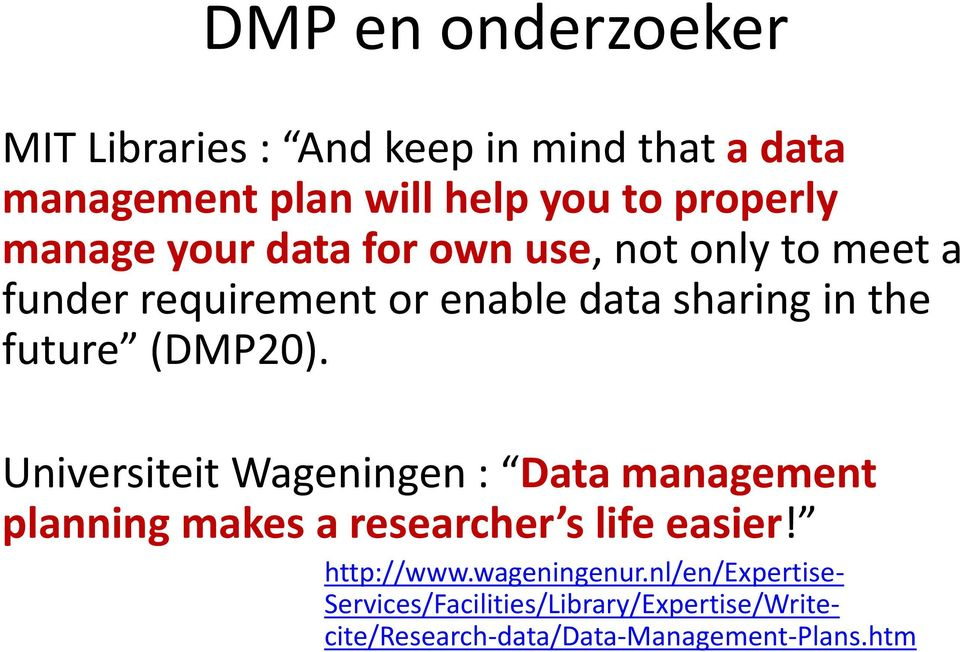 (DMP20). Universiteit Wageningen : Data management planning makes a researcher s life easier! http://www.