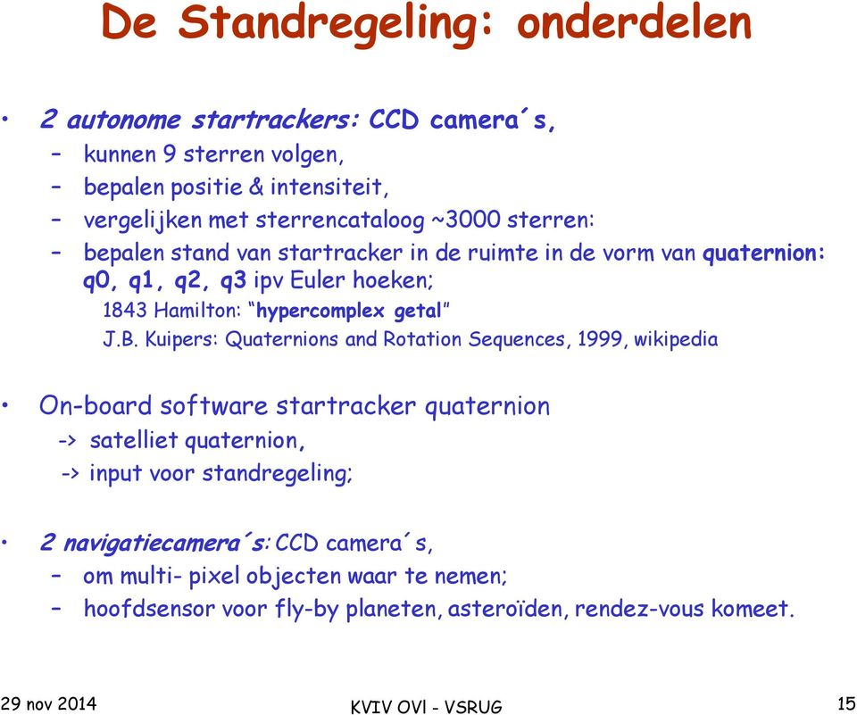 Kuipers: Quaternions and Rotation Sequences, 1999, wikipedia On-board software startracker quaternion -> satelliet quaternion, -> input voor standregeling; 2