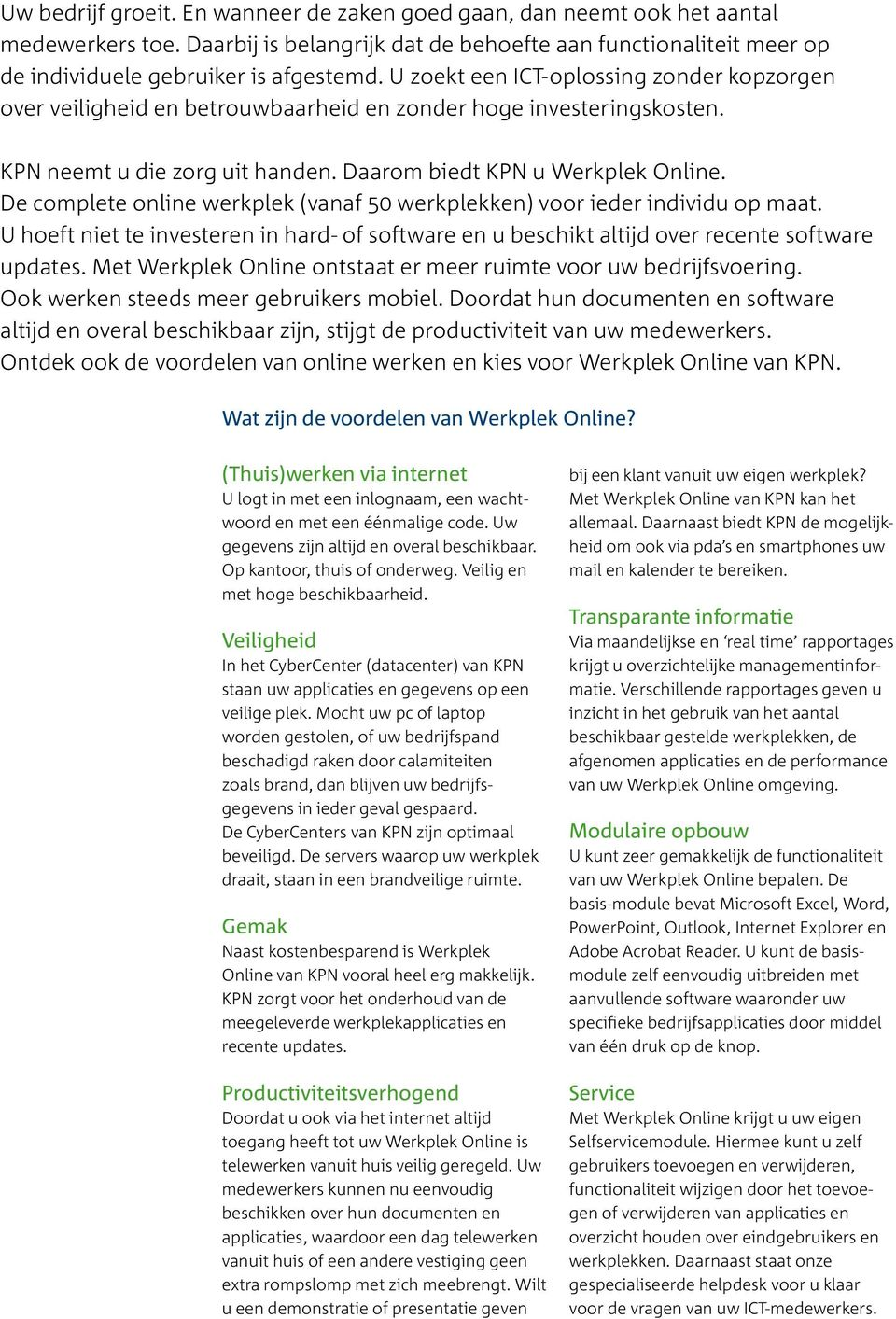 De complete online werkplek (vanaf 50 werkplekken) voor ieder individu op maat. U hoeft niet te investeren in hard- of software en u beschikt altijd over recente software updates.