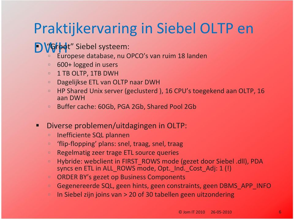 plans: snel, traag, snel, traag Regelmatig zeer trage ETL source queries Hybride: webclientin FIRST_ROWS mode (gezetdoor Siebel.dll), PDA syncs en ETL in ALL_ROWS mode, Opt._Ind.