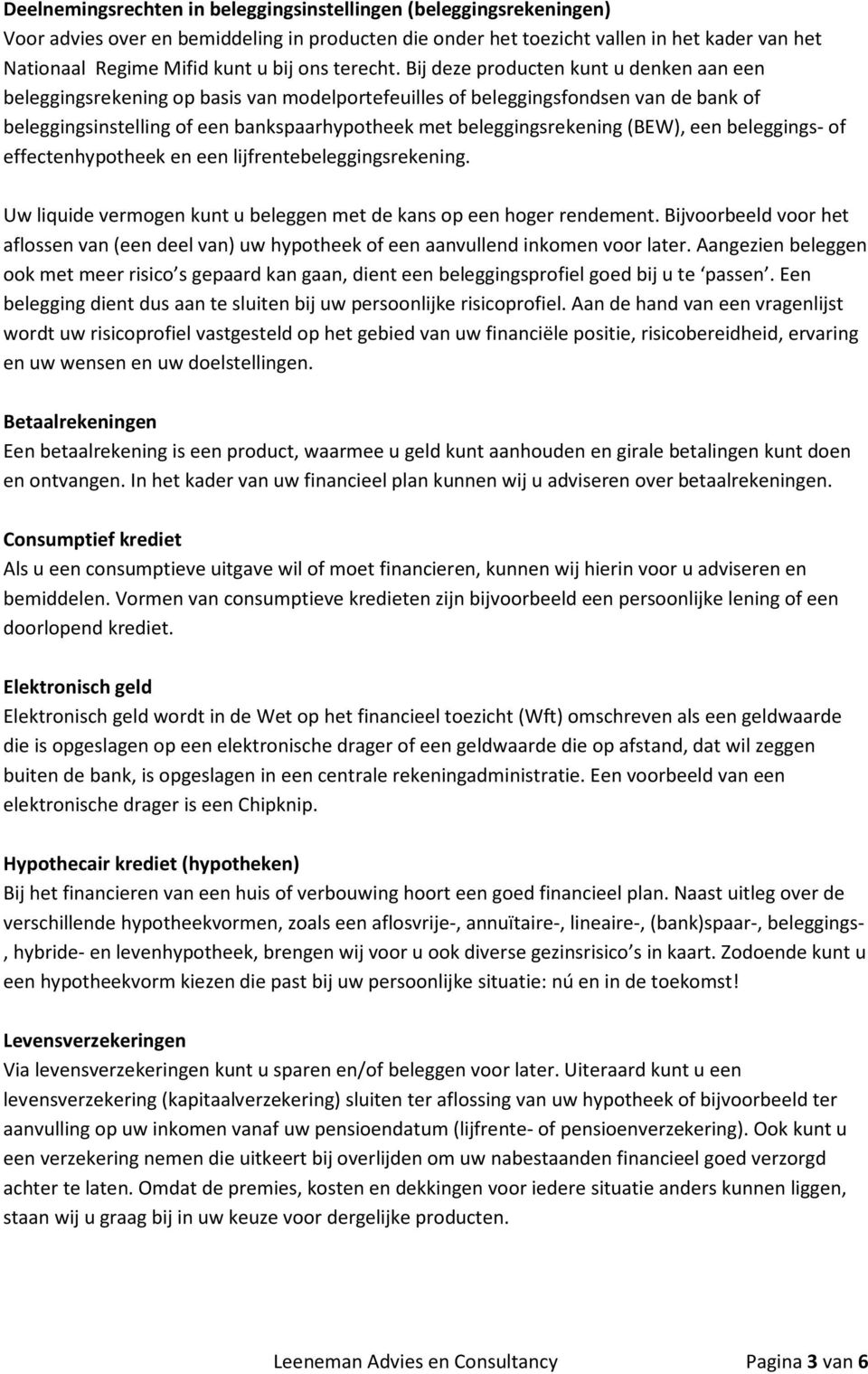 Bij deze producten kunt u denken aan een beleggingsrekening op basis van modelportefeuilles of beleggingsfondsen van de bank of beleggingsinstelling of een bankspaarhypotheek met beleggingsrekening