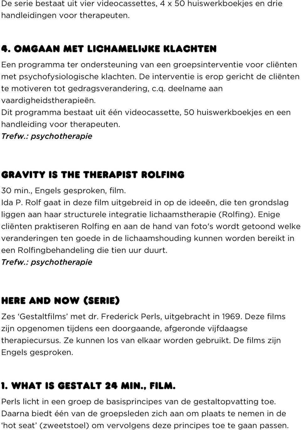 Dit programma bestaat uit één videocassette, 50 huiswerkboekjes en een handleiding voor therapeuten. Trefw.: psychotherapie GRAVITY IS THE THERAPIST ROLFING 30 min., Engels gesproken, film. Ida P.
