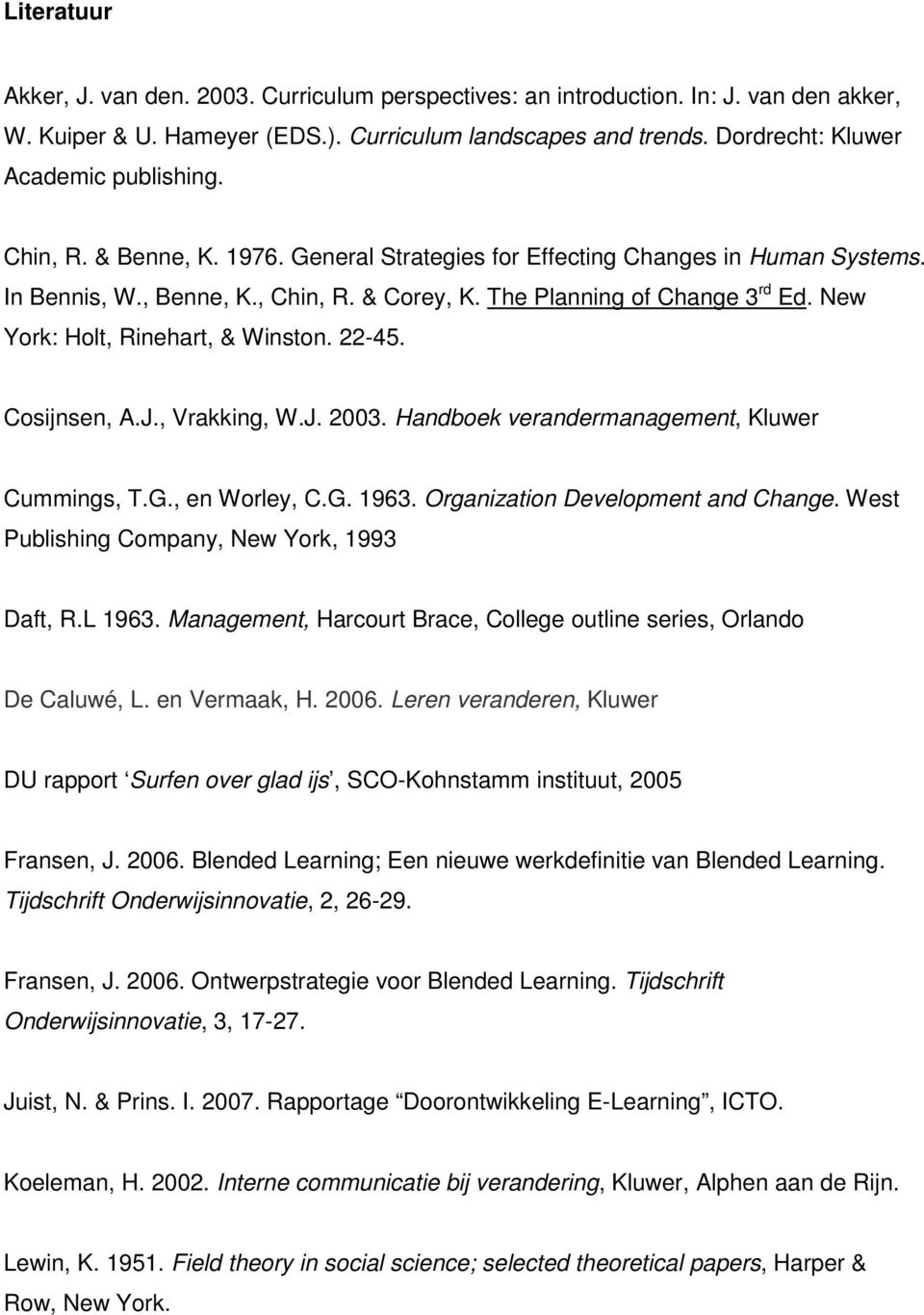 The Planning of Change 3 rd Ed. New York: Holt, Rinehart, & Winston. 22-45. Cosijnsen, A.J., Vrakking, W.J. 2003. Handboek verandermanagement, Kluwer Cummings, T.G., en Worley, C.G. 1963.